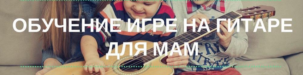 Обучение игре на гитаре для мам - +5 лет радости вашим детям!